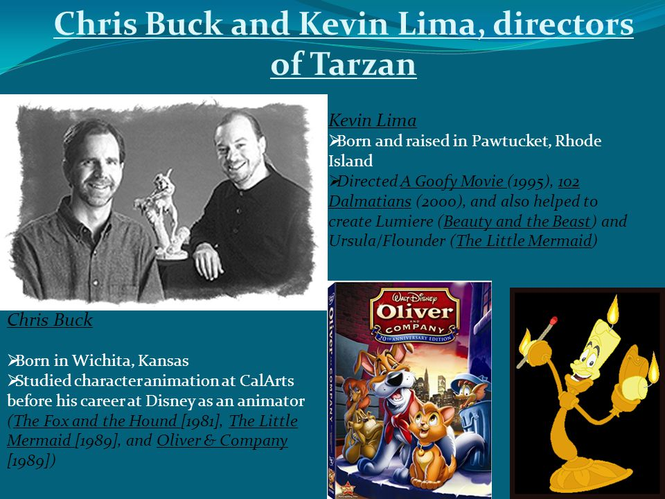 Chris Buck and Kevin Lima, directors of Tarzan Chris Buck  Born in Wichita, Kansas  Studied character animation at CalArts before his career at Disney as an animator (The Fox and the Hound [1981], The Little Mermaid [1989], and Oliver & Company [1989]) Kevin Lima  Born and raised in Pawtucket, Rhode Island  Directed A Goofy Movie (1995), 102 Dalmatians (2000), and also helped to create Lumiere (Beauty and the Beast) and Ursula/Flounder (The Little Mermaid)