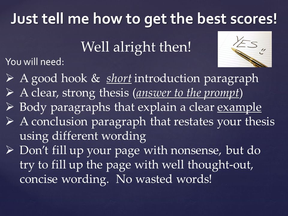 Just tell me how to get the best scores! Well alright then! You will need:  A good hook & short introduction paragraph  A clear, strong thesis (answ