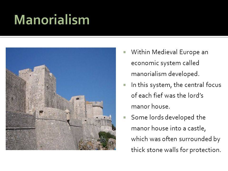  Within Medieval Europe an economic system called manorialism developed.  In this system, the central focus of each fief was the lord's manor house.