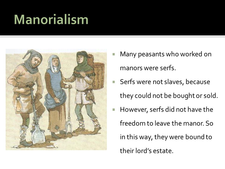  Many peasants who worked on manors were serfs.  Serfs were not slaves, because they could not be bought or sold.  However, serfs did not have the