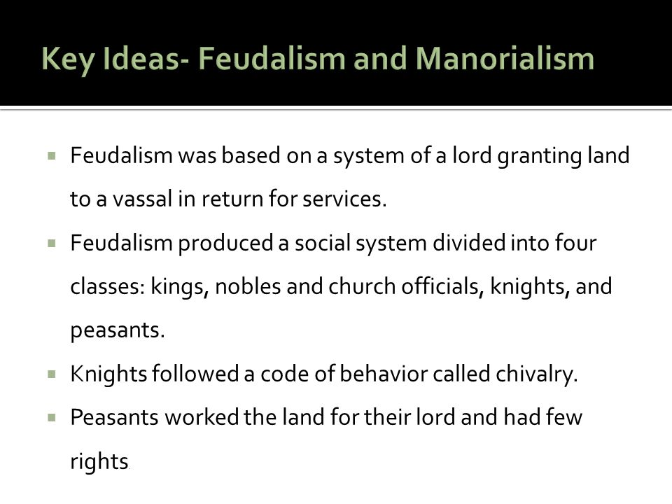  Feudalism was based on a system of a lord granting land to a vassal in return for services.  Feudalism produced a social system divided into four c