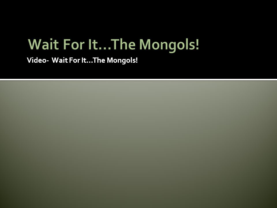 Video- Wait For It...The Mongols!