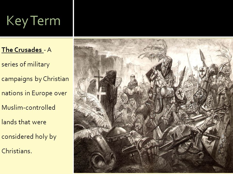 Key Term The Crusades - A series of military campaigns by Christian nations in Europe over Muslim-controlled lands that were considered holy by Christ