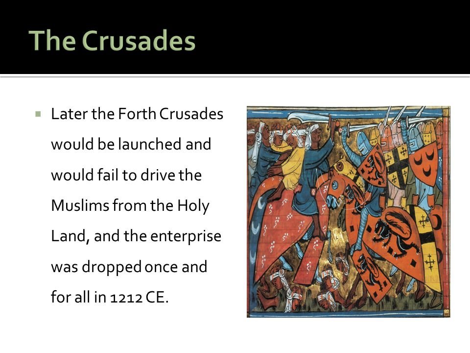  Later the Forth Crusades would be launched and would fail to drive the Muslims from the Holy Land, and the enterprise was dropped once and for all i