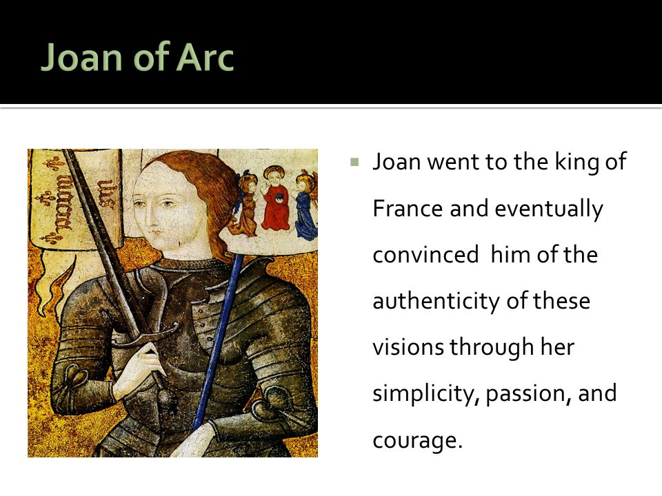 Joan went to the king of France and eventually convinced him of the authenticity of these visions through her simplicity, passion, and courage.