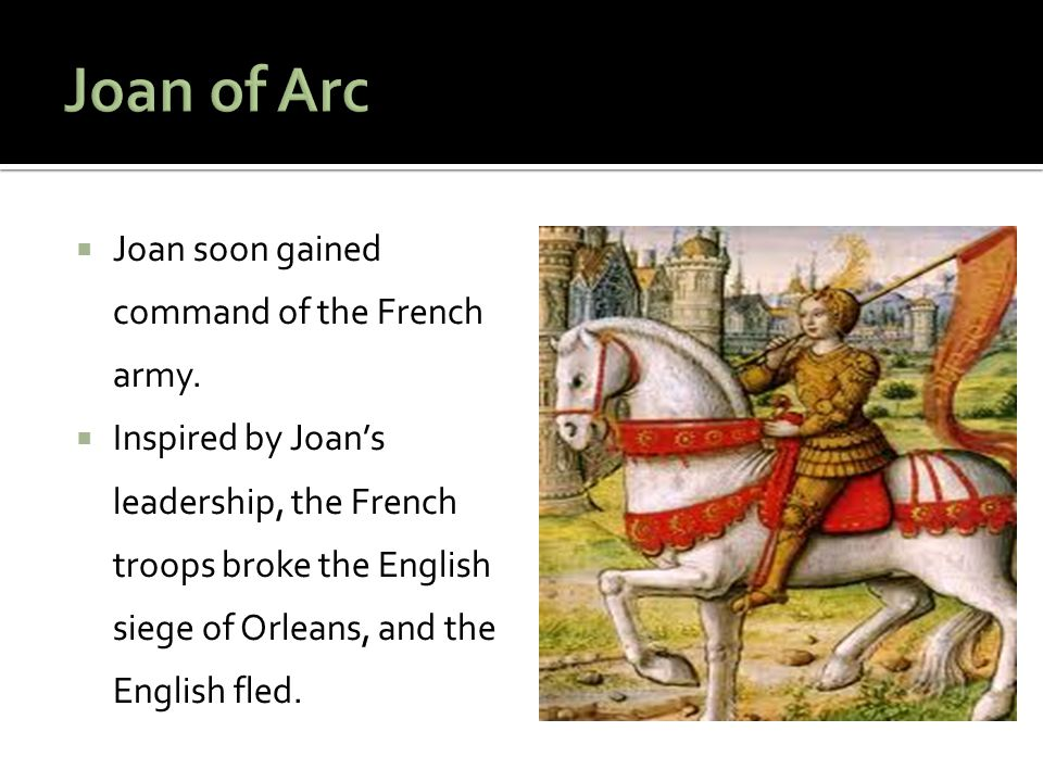  Joan soon gained command of the French army.  Inspired by Joan's leadership, the French troops broke the English siege of Orleans, and the English