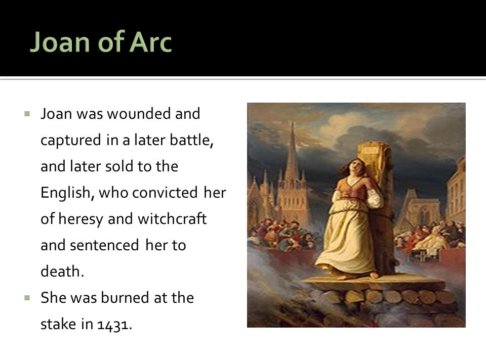  Joan was wounded and captured in a later battle, and later sold to the English, who convicted her of heresy and witchcraft and sentenced her to deat