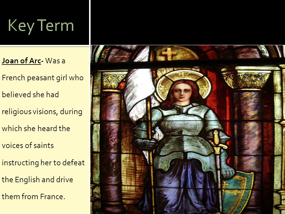 Key Term Joan of Arc- Was a French peasant girl who believed she had religious visions, during which she heard the voices of saints instructing her to