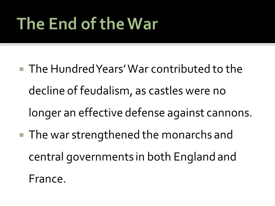  The Hundred Years' War contributed to the decline of feudalism, as castles were no longer an effective defense against cannons.  The war strengthen