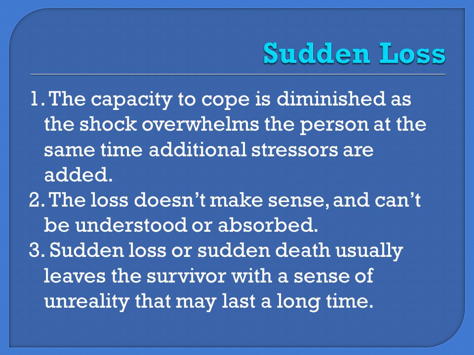 1. The capacity to cope is diminished as the shock overwhelms the person at the same time additional stressors are added. 2. The loss doesn't make sen
