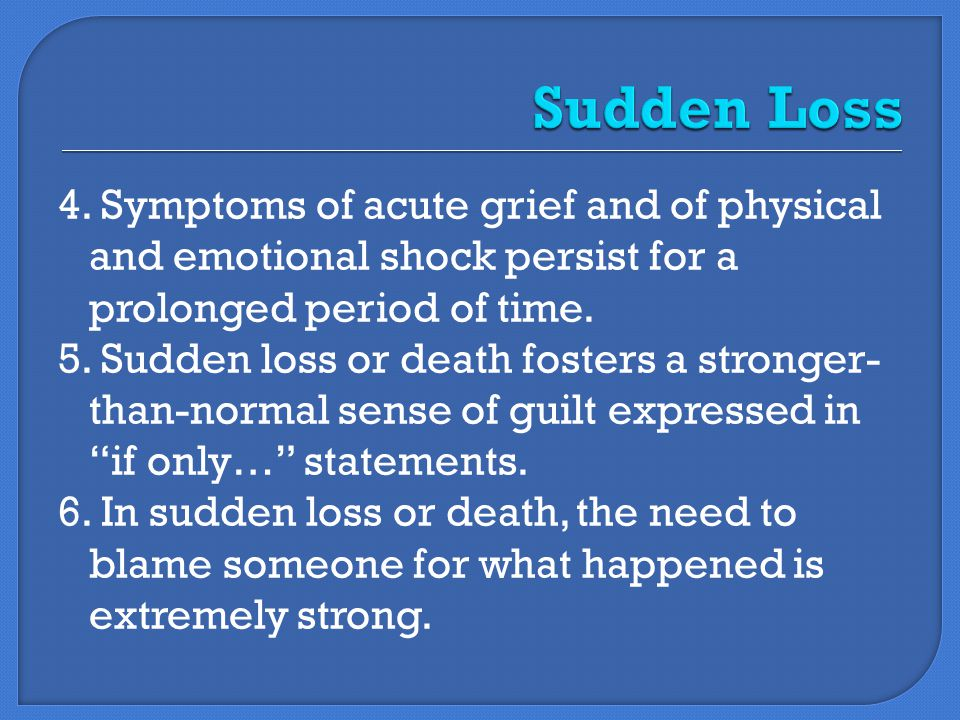 4. Symptoms of acute grief and of physical and emotional shock persist for a prolonged period of time. 5. Sudden loss or death fosters a stronger- tha