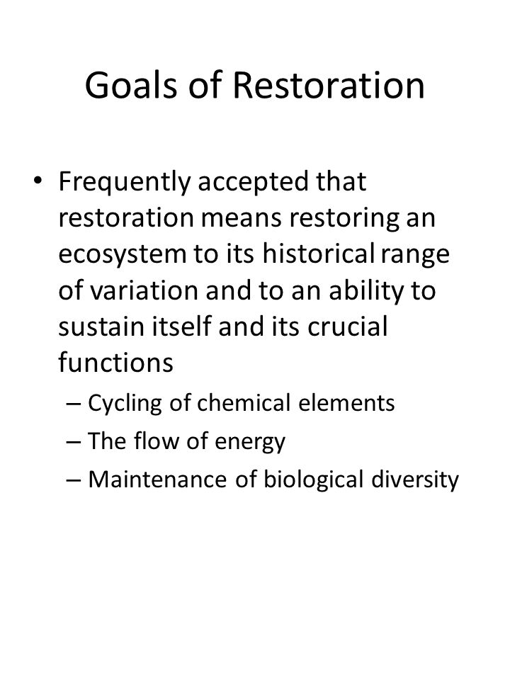 Goals of Restoration Frequently accepted that restoration means restoring an ecosystem to its historical range of variation and to an ability to sustain itself and its crucial functions – Cycling of chemical elements – The flow of energy – Maintenance of biological diversity