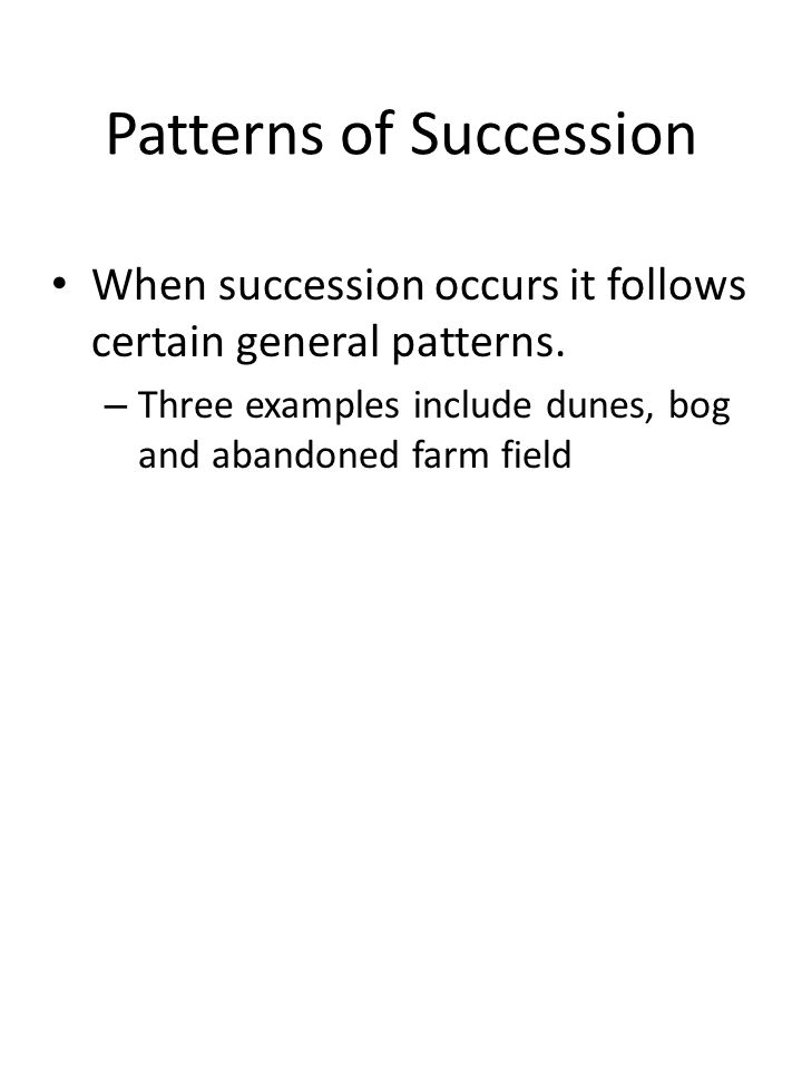 Patterns of Succession When succession occurs it follows certain general patterns.