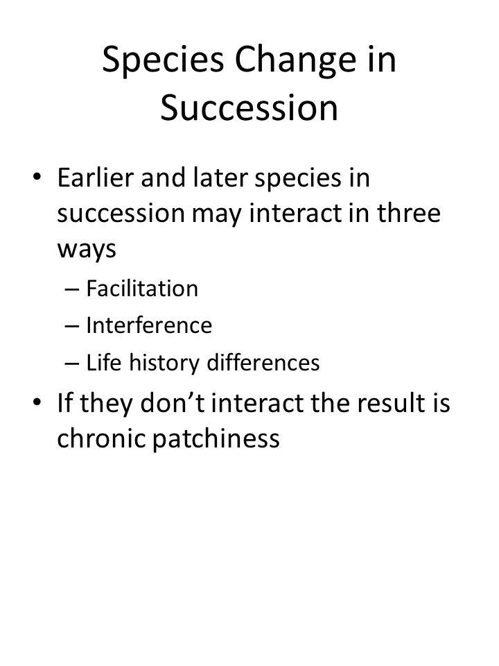 Species Change in Succession Earlier and later species in succession may interact in three ways – Facilitation – Interference – Life history differences If they don't interact the result is chronic patchiness