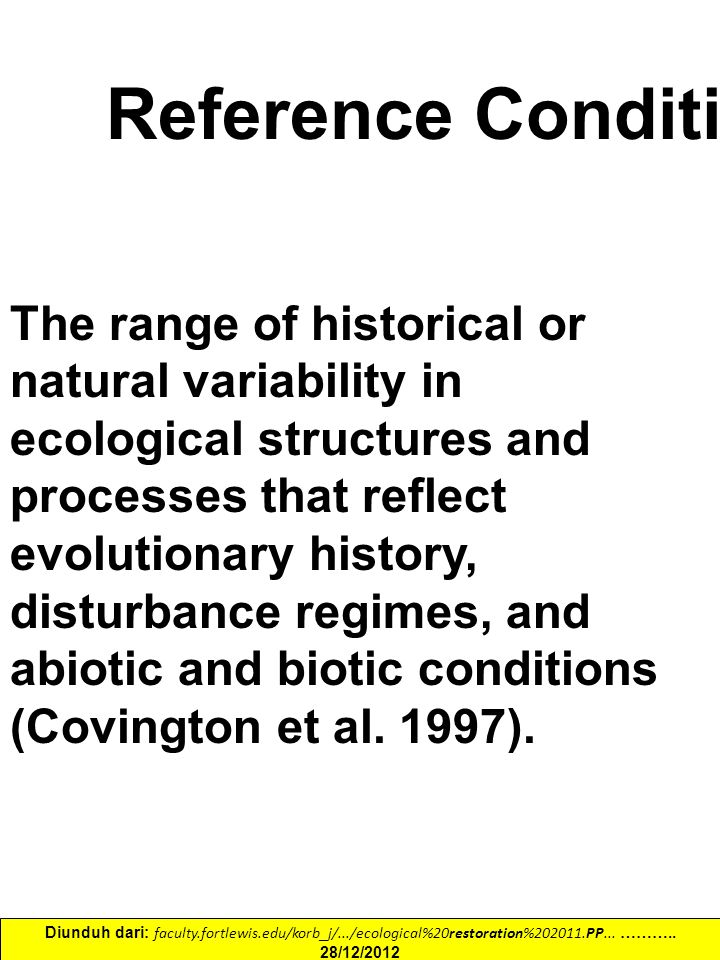 The range of historical or natural variability in ecological structures and processes that reflect evolutionary history, disturbance regimes, and abiotic and biotic conditions (Covington et al.
