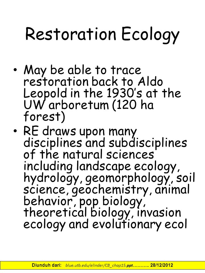 Restoration Ecology May be able to trace restoration back to Aldo Leopold in the 1930's at the UW arboretum (120 ha forest) RE draws upon many disciplines and subdisciplines of the natural sciences including landscape ecology, hydrology, geomorphology, soil science, geochemistry, animal behavior, pop biology, theoretical biology, invasion ecology and evolutionary ecol Diunduh dari: blue.utb.edu/elinder/CB_chap15.ppt ………..