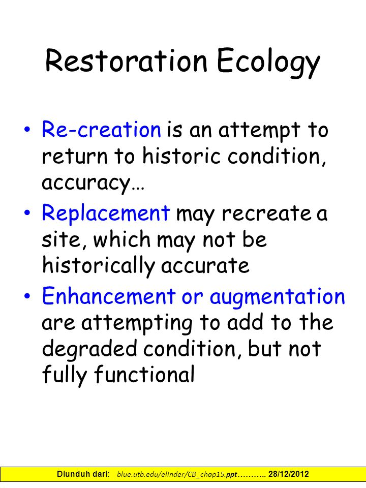 Restoration Ecology Re-creation is an attempt to return to historic condition, accuracy… Replacement may recreate a site, which may not be historically accurate Enhancement or augmentation are attempting to add to the degraded condition, but not fully functional Diunduh dari: blue.utb.edu/elinder/CB_chap15.ppt ………..