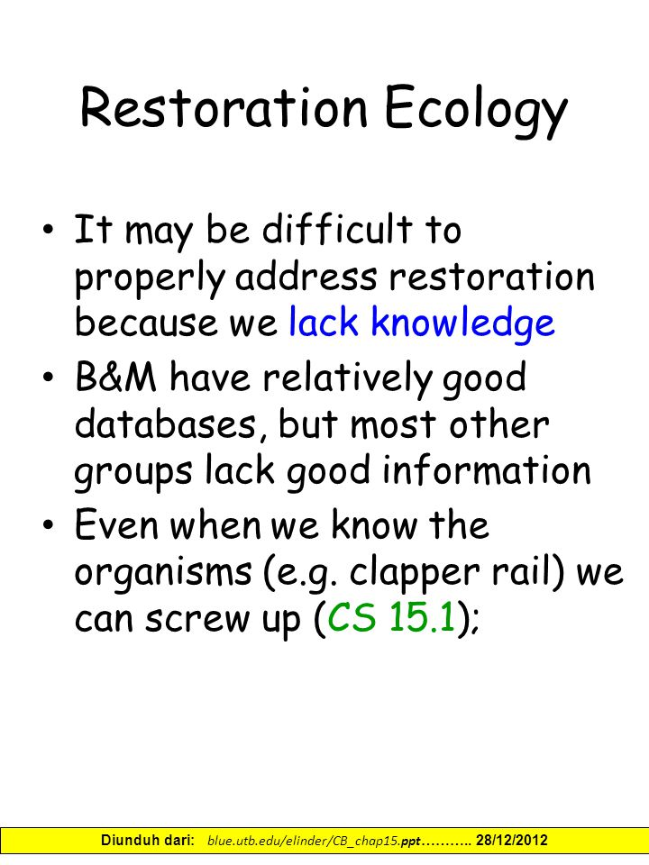 Restoration Ecology It may be difficult to properly address restoration because we lack knowledge B&M have relatively good databases, but most other groups lack good information Even when we know the organisms (e.g.