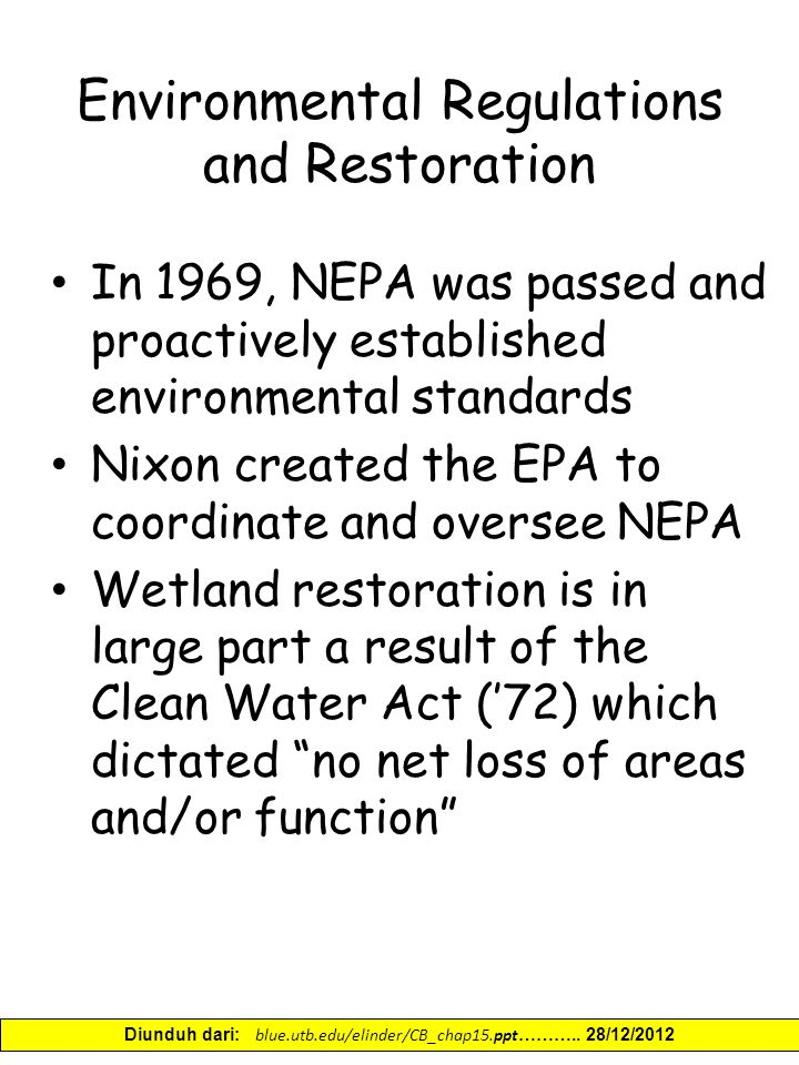 Environmental Regulations and Restoration In 1969, NEPA was passed and proactively established environmental standards Nixon created the EPA to coordinate and oversee NEPA Wetland restoration is in large part a result of the Clean Water Act ('72) which dictated no net loss of areas and/or function Diunduh dari: blue.utb.edu/elinder/CB_chap15.ppt ………..