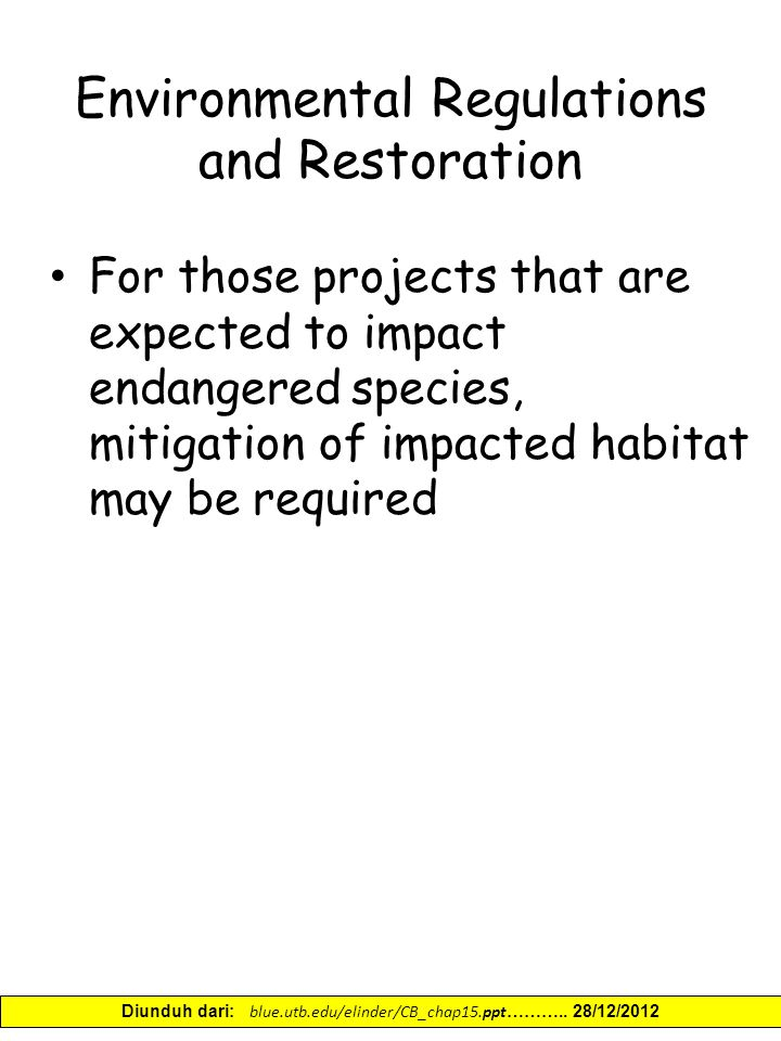 Environmental Regulations and Restoration For those projects that are expected to impact endangered species, mitigation of impacted habitat may be required Diunduh dari: blue.utb.edu/elinder/CB_chap15.ppt ………..