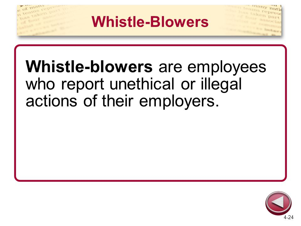 Whistle-Blowers Whistle-blowers are employees who report unethical or illegal actions of their employers. 4-24