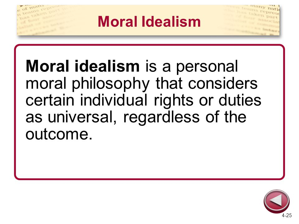 Moral Idealism Moral idealism is a personal moral philosophy that considers certain individual rights or duties as universal, regardless of the outcom