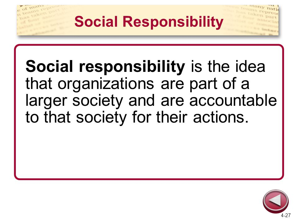 Social Responsibility Social responsibility is the idea that organizations are part of a larger society and are accountable to that society for their