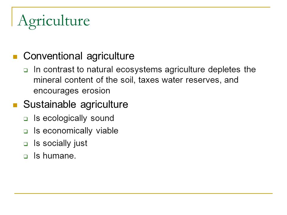 Agriculture Conventional agriculture  In contrast to natural ecosystems agriculture depletes the mineral content of the soil, taxes water reserves, and encourages erosion Sustainable agriculture  Is ecologically sound  Is economically viable  Is socially just  Is humane.
