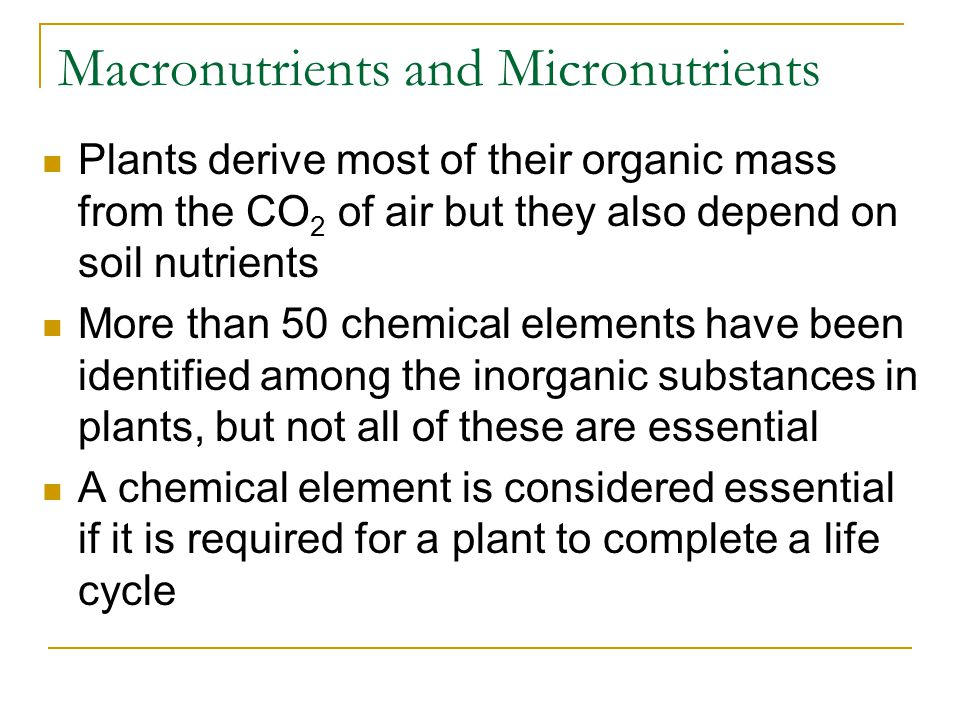 Macronutrients and Micronutrients Plants derive most of their organic mass from the CO 2 of air but they also depend on soil nutrients More than 50 chemical elements have been identified among the inorganic substances in plants, but not all of these are essential A chemical element is considered essential if it is required for a plant to complete a life cycle