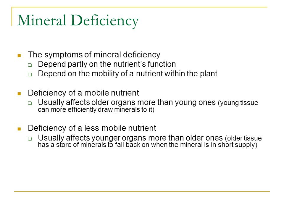 Mineral Deficiency The symptoms of mineral deficiency  Depend partly on the nutrient's function  Depend on the mobility of a nutrient within the plant Deficiency of a mobile nutrient  Usually affects older organs more than young ones (young tissue can more efficiently draw minerals to it) Deficiency of a less mobile nutrient  Usually affects younger organs more than older ones (older tissue has a store of minerals to fall back on when the mineral is in short supply)