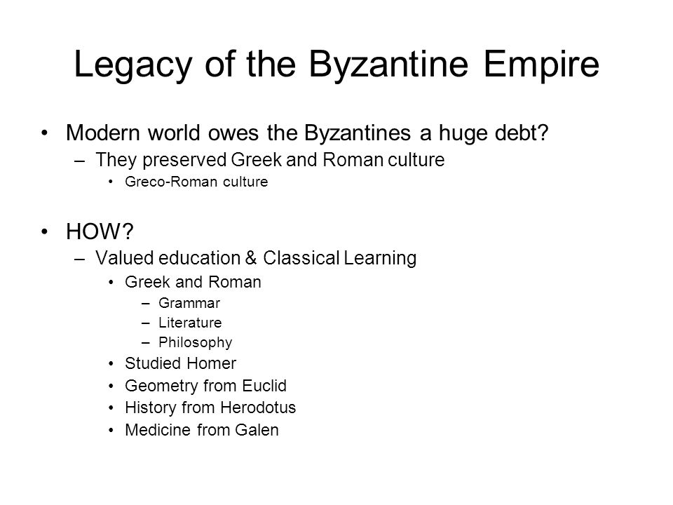 Legacy of the Byzantine Empire Modern world owes the Byzantines a huge debt? –They preserved Greek and Roman culture Greco-Roman culture HOW? –Valued