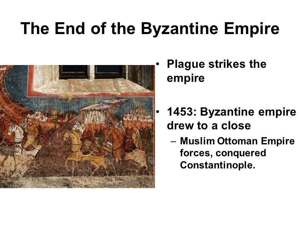 The End of the Byzantine Empire Plague strikes the empire 1453: Byzantine empire drew to a close –Muslim Ottoman Empire forces, conquered Constantinople.