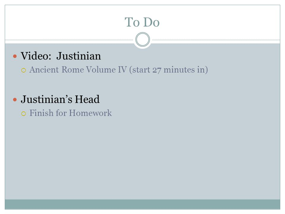 To Do Video: Justinian  Ancient Rome Volume IV (start 27 minutes in) Justinian's Head  Finish for Homework