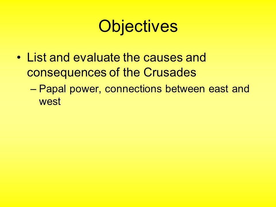 Objectives List and evaluate the causes and consequences of the Crusades –Papal power, connections between east and west