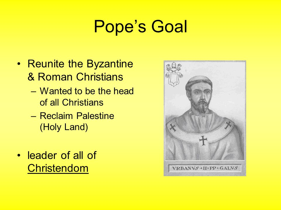 Pope's Goal Reunite the Byzantine & Roman Christians –Wanted to be the head of all Christians –Reclaim Palestine (Holy Land) leader of all of Christendom