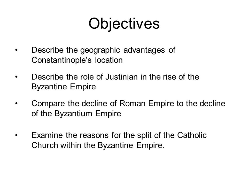 Objectives Describe the geographic advantages of Constantinople's location Describe the role of Justinian in the rise of the Byzantine Empire Compare the decline of Roman Empire to the decline of the Byzantium Empire Examine the reasons for the split of the Catholic Church within the Byzantine Empire.
