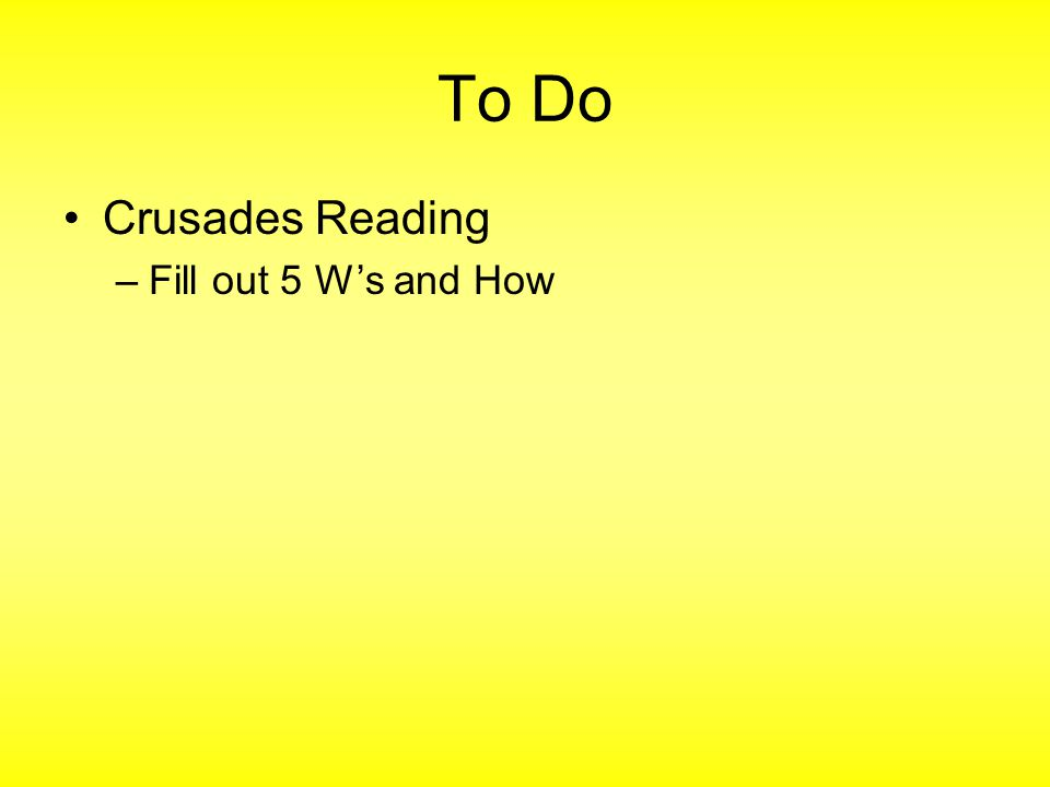 To Do Crusades Reading –Fill out 5 W's and How