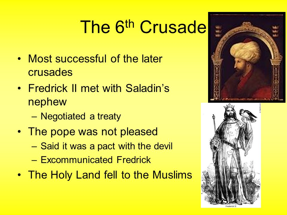 The 6 th Crusade Most successful of the later crusades Fredrick II met with Saladin's nephew –Negotiated a treaty The pope was not pleased –Said it was a pact with the devil –Excommunicated Fredrick The Holy Land fell to the Muslims