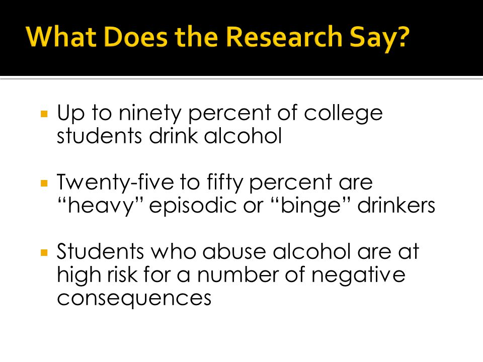  Up to ninety percent of college students drink alcohol  Twenty-five to fifty percent are heavy episodic or binge drinkers  Students who abuse alcohol are at high risk for a number of negative consequences