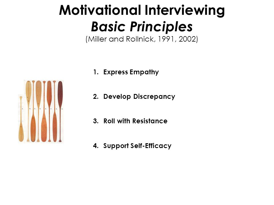 Motivational Interviewing Basic Principles (Miller and Rollnick, 1991, 2002) 1.Express Empathy 2.Develop Discrepancy 3.Roll with Resistance 4.Support Self-Efficacy