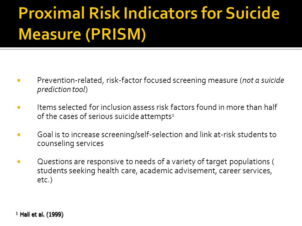  Prevention-related, risk-factor focused screening measure (not a suicide prediction tool)  Items selected for inclusion assess risk factors found in more than half of the cases of serious suicide attempts 1  Goal is to increase screening/self-selection and link at-risk students to counseling services  Questions are responsive to needs of a variety of target populations ( students seeking health care, academic advisement, career services, etc.) 1 Hall et al.