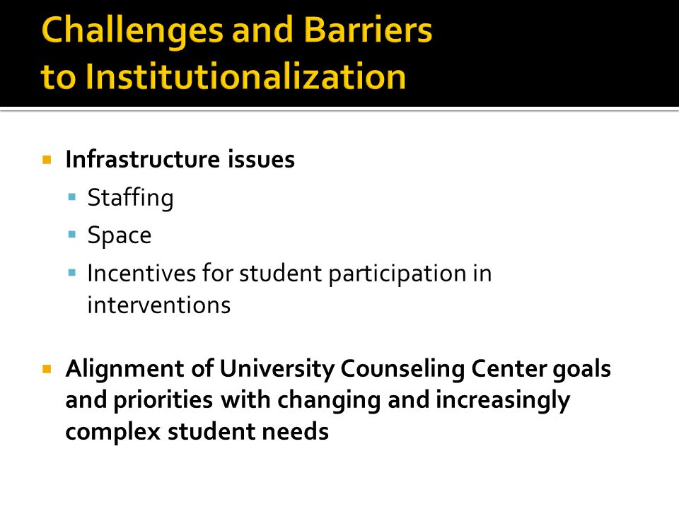  Infrastructure issues  Staffing  Space  Incentives for student participation in interventions  Alignment of University Counseling Center goals and priorities with changing and increasingly complex student needs