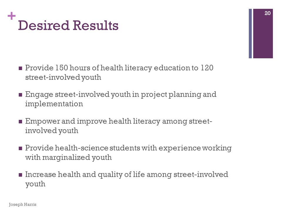 + Desired Results Provide 150 hours of health literacy education to 120 street-involved youth Engage street-involved youth in project planning and imp