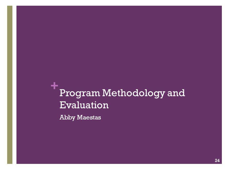 + Program Methodology and Evaluation Abby Maestas 24