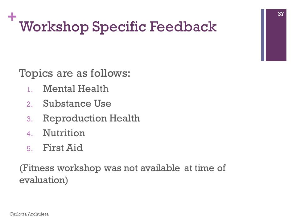 + Workshop Specific Feedback Topics are as follows: 1. Mental Health 2. Substance Use 3. Reproduction Health 4. Nutrition 5. First Aid (Fitness worksh