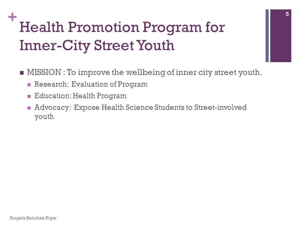 + MISSION : To improve the wellbeing of inner city street youth. Research: Evaluation of Program Education: Health Program Advocacy: Expose Health Sci
