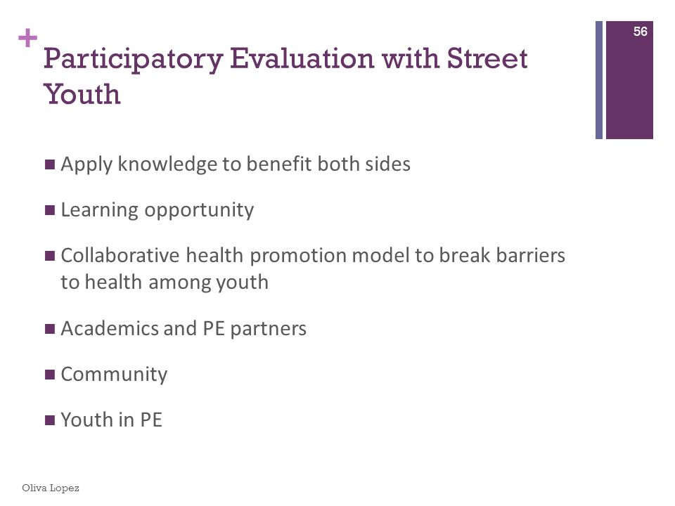 + Participatory Evaluation with Street Youth Apply knowledge to benefit both sides Learning opportunity Collaborative health promotion model to break