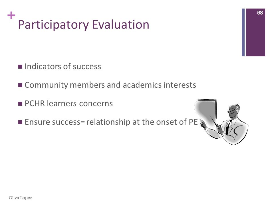 + Participatory Evaluation Indicators of success Community members and academics interests PCHR learners concerns Ensure success= relationship at the