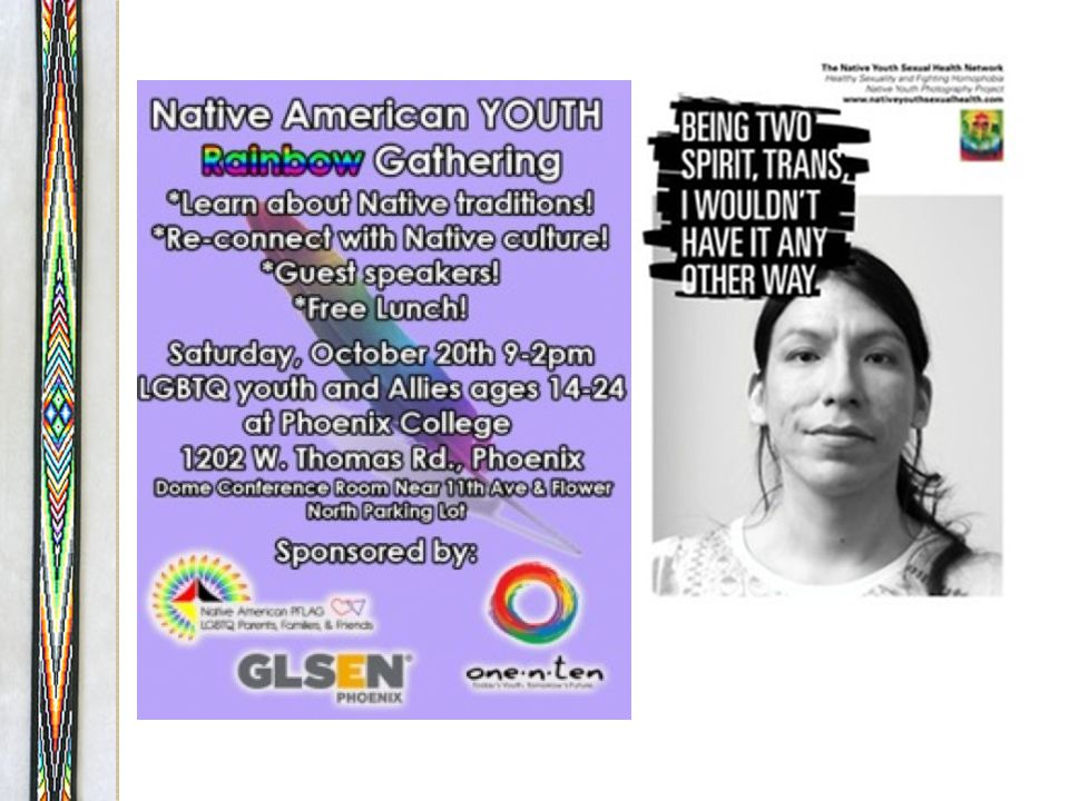 Challenges in Identifying Native youth often have particular challenges speaking openly about their identity, due to: Potential rejection from family, and therefore exclusion from the extended family unit of support and identity Concerns about violent reactions Word getting around in a small community Lack of positive two-spirit role models as well as negative images of Natives in LGBT subculture and negative stories/images of LGBT people in Native communities
