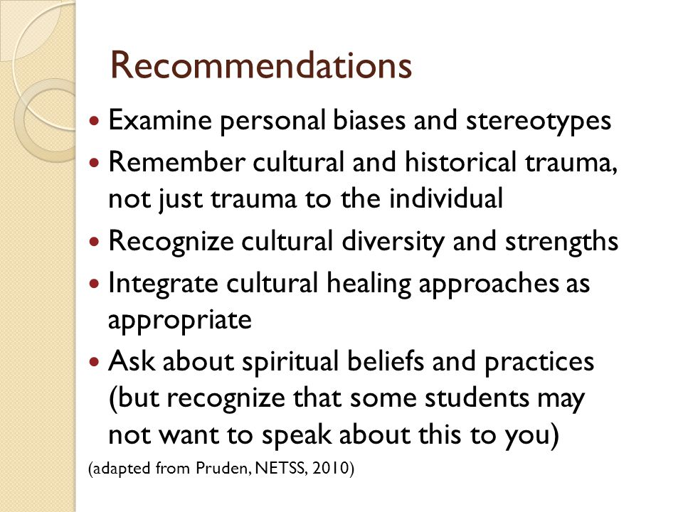 Recommendations Become familiar with local tribes and Latino communities (cultures, beliefs, practices and history) Participate in local tribal (open) and Latino community events Meet/consult with nearby tribal social service agencies Counter isolation/stigma/bias by offering opportunities for students to connect with others like themselves in positive settings that reflect their multifaceted cultural identity